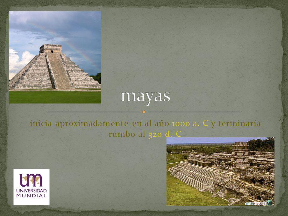 mayas inicia aproximadamente en al año 1000 a. C y terminaría rumbo al 320 d. C