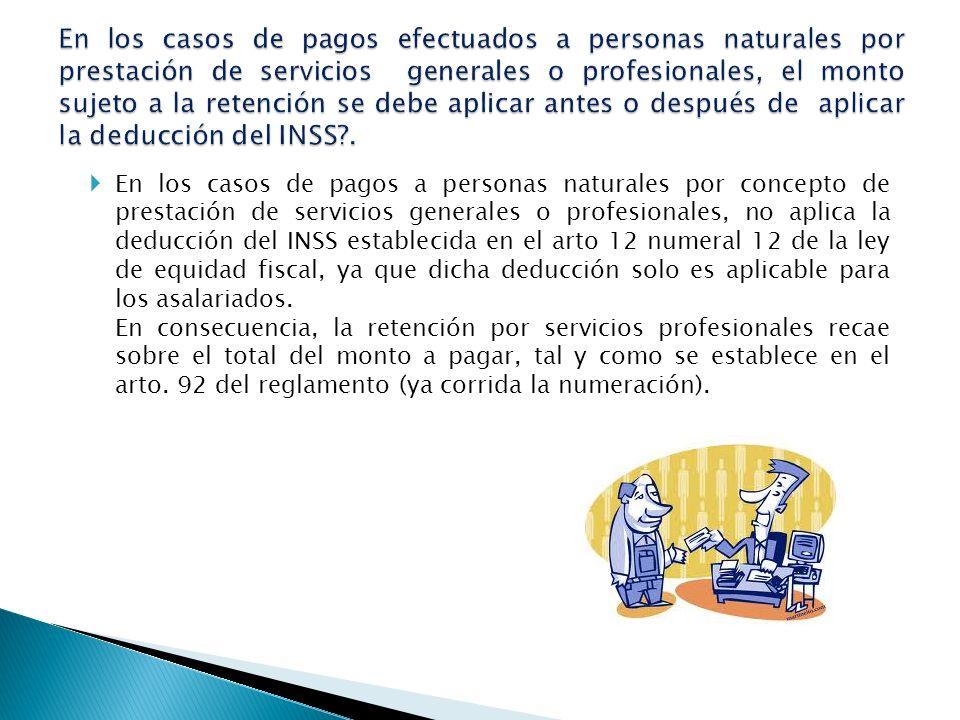 En los casos de pagos efectuados a personas naturales por prestación de servicios generales o profesionales, el monto sujeto a la retención se debe aplicar antes o después de aplicar la deducción del INSS .