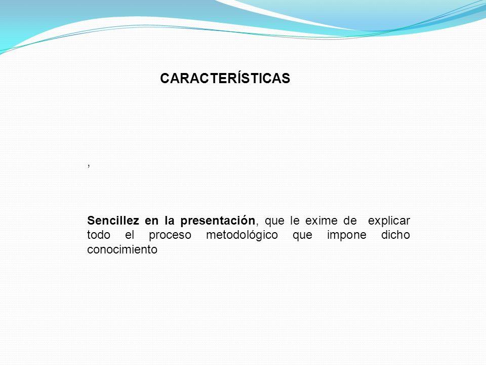 CARACTERÍSTICAS , Sencillez en la presentación, que le exime de explicar todo el proceso metodológico que impone dicho conocimiento.