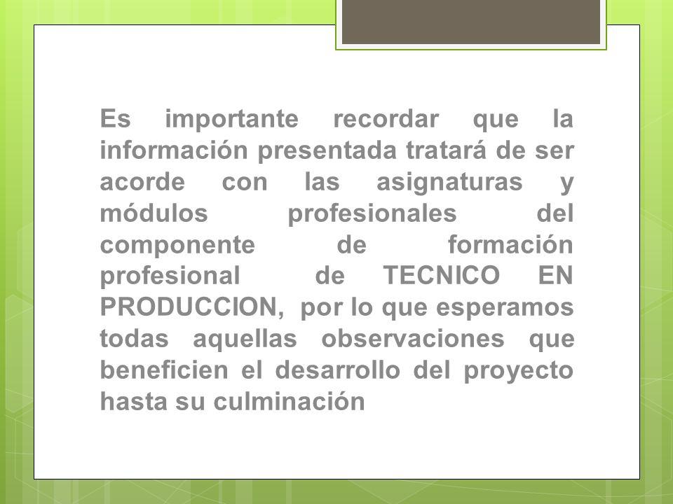 Es importante recordar que la información presentada tratará de ser acorde con las asignaturas y módulos profesionales del componente de formación profesional de TECNICO EN PRODUCCION, por lo que esperamos todas aquellas observaciones que beneficien el desarrollo del proyecto hasta su culminación