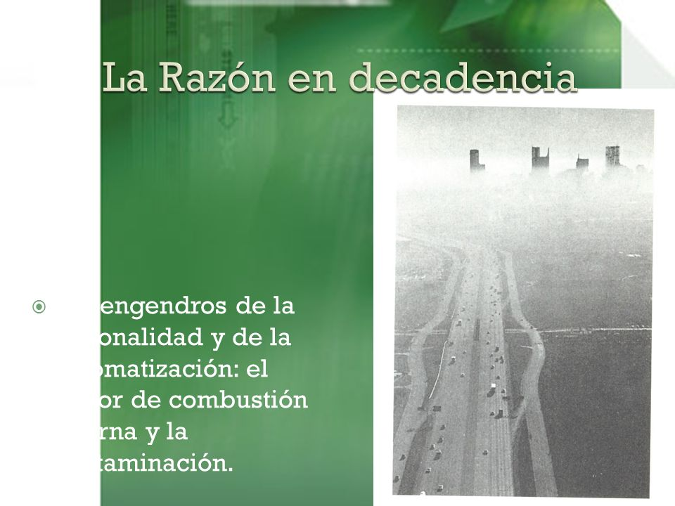 La Razón en decadencia Los engendros de la racionalidad y de la automatización: el motor de combustión interna y la contaminación.