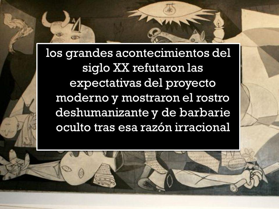 los grandes acontecimientos del siglo XX refutaron las expectativas del proyecto moderno y mostraron el rostro deshumanizante y de barbarie oculto tras esa razón irracional