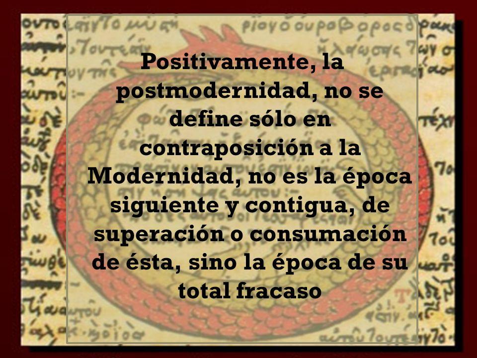Positivamente, la postmodernidad, no se define sólo en contraposición a la Modernidad, no es la época siguiente y contigua, de superación o consumación de ésta, sino la época de su total fracaso