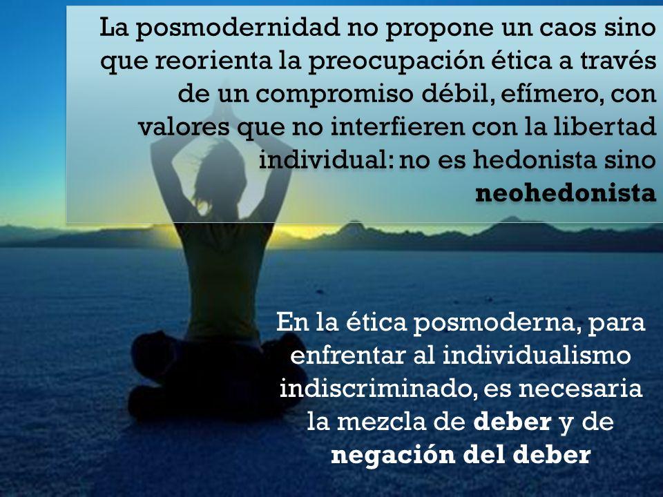 La posmodernidad no propone un caos sino que reorienta la preocupación ética a través de un compromiso débil, efímero, con valores que no interfieren con la libertad individual: no es hedonista sino neohedonista