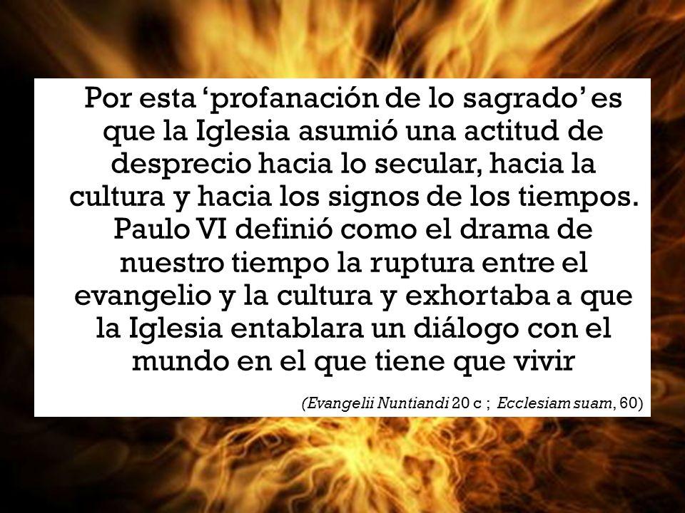 Por esta 'profanación de lo sagrado' es que la Iglesia asumió una actitud de desprecio hacia lo secular, hacia la cultura y hacia los signos de los tiempos. Paulo VI definió como el drama de nuestro tiempo la ruptura entre el evangelio y la cultura y exhortaba a que la Iglesia entablara un diálogo con el mundo en el que tiene que vivir