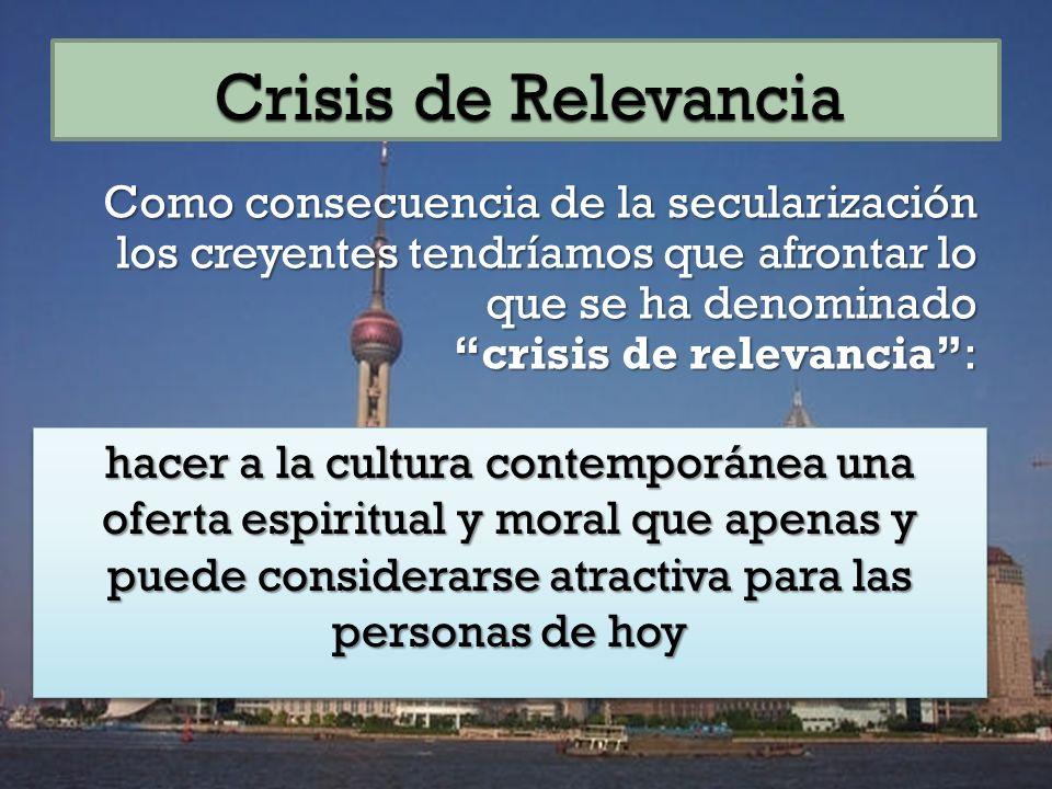 Crisis de Relevancia Como consecuencia de la secularización los creyentes tendríamos que afrontar lo que se ha denominado crisis de relevancia :