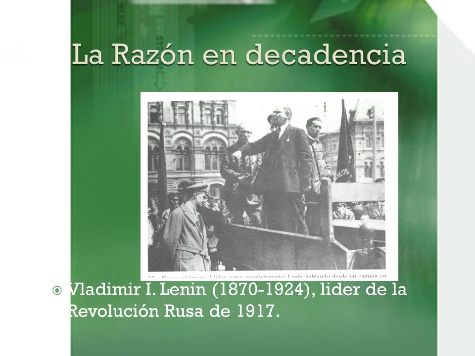La Razón en decadencia Vladimir I. Lenin (1870-1924), lider de la Revolución Rusa de 1917.