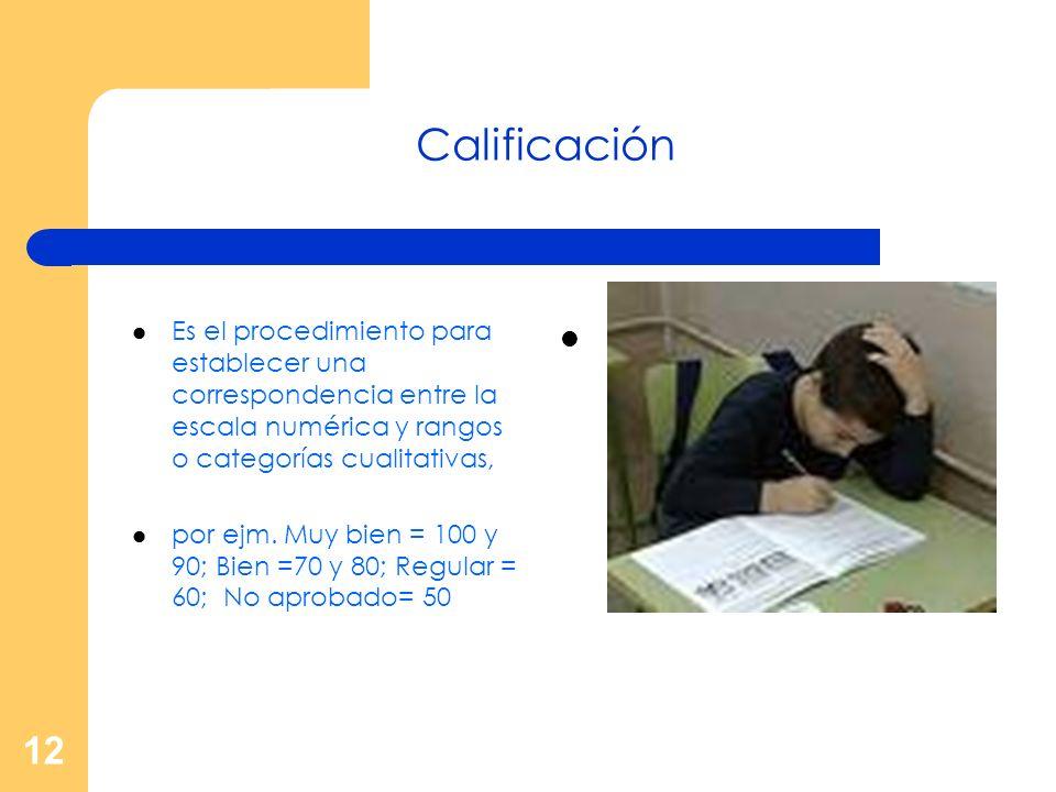 Calificación Es el procedimiento para establecer una correspondencia entre la escala numérica y rangos o categorías cualitativas,