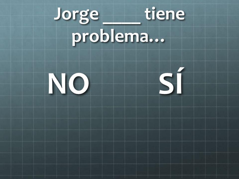 Jorge ____ tiene problema…