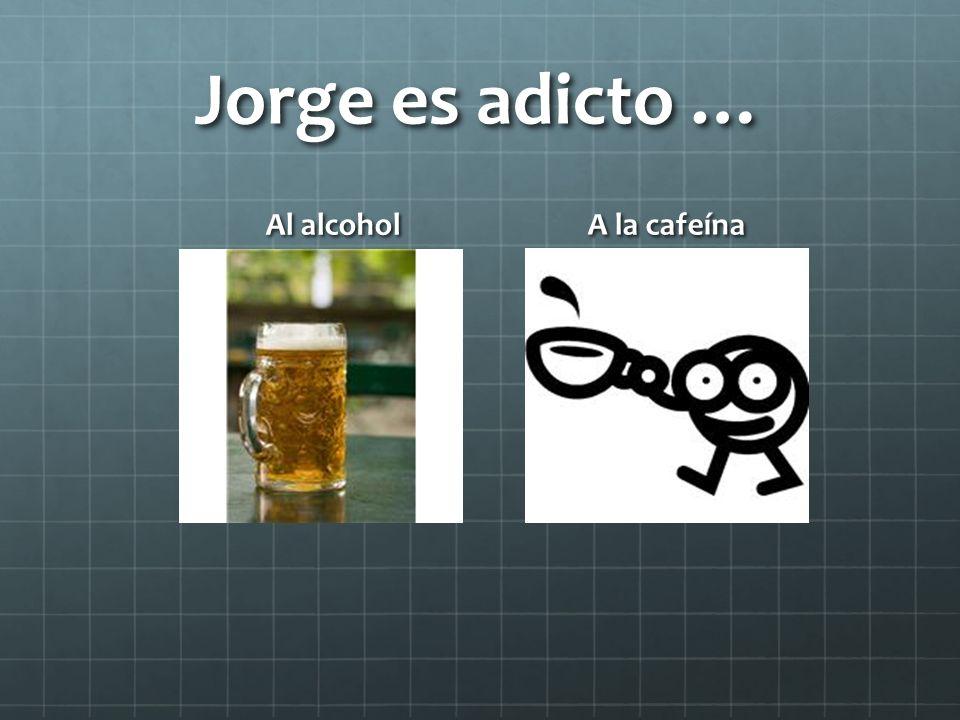 Jorge es adicto … Al alcohol A la cafeína