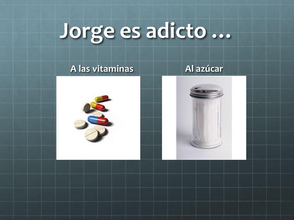 Jorge es adicto … A las vitaminas Al azúcar