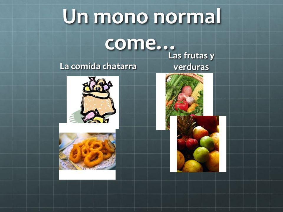 Un mono normal come… Las frutas y verduras La comida chatarra
