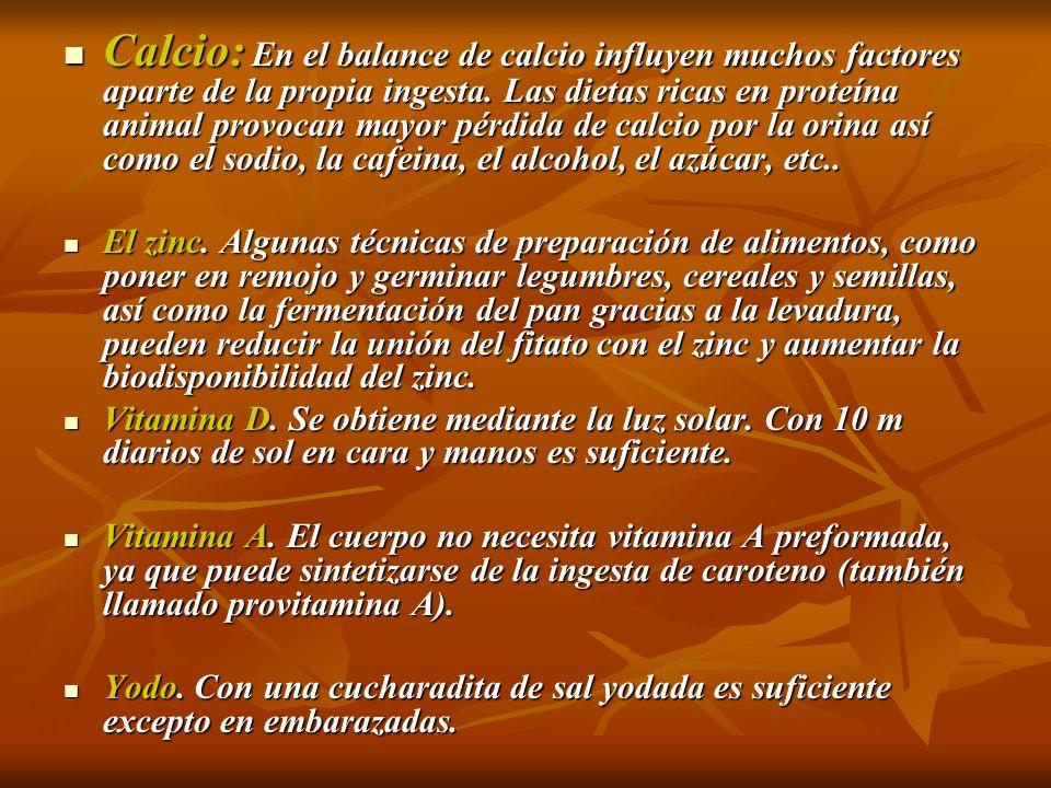 Calcio: En el balance de calcio influyen muchos factores aparte de la propia ingesta. Las dietas ricas en proteína animal provocan mayor pérdida de calcio por la orina así como el sodio, la cafeina, el alcohol, el azúcar, etc..