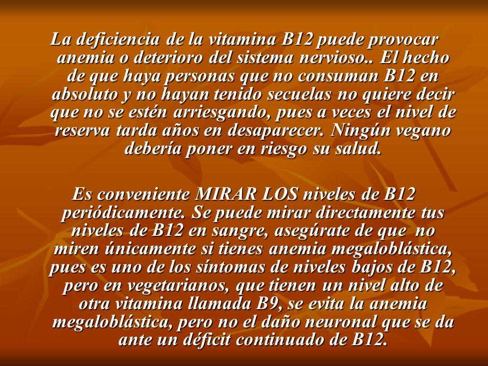 La deficiencia de la vitamina B12 puede provocar anemia o deterioro del sistema nervioso.. El hecho de que haya personas que no consuman B12 en absoluto y no hayan tenido secuelas no quiere decir que no se estén arriesgando, pues a veces el nivel de reserva tarda años en desaparecer. Ningún vegano debería poner en riesgo su salud.