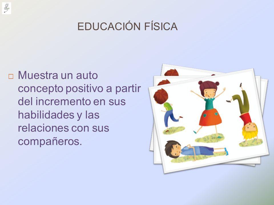 EDUCACIÓN FÍSICA Muestra un auto concepto positivo a partir del incremento en sus habilidades y las relaciones con sus compañeros.