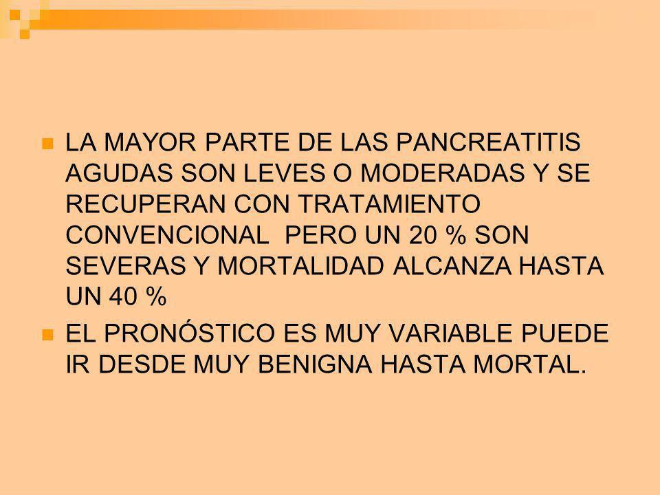LA MAYOR PARTE DE LAS PANCREATITIS AGUDAS SON LEVES O MODERADAS Y SE RECUPERAN CON TRATAMIENTO CONVENCIONAL PERO UN 20 % SON SEVERAS Y MORTALIDAD ALCANZA HASTA UN 40 %
