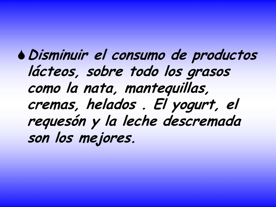 Disminuir el consumo de productos lácteos, sobre todo los grasos como la nata, mantequillas, cremas, helados .