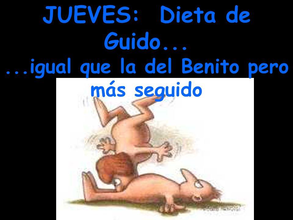 JUEVES: Dieta de Guido... ...igual que la del Benito pero más seguido