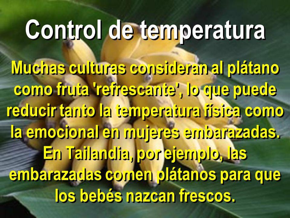 Control de temperatura Muchas culturas consideran al plátano como fruta refrescante , lo que puede reducir tanto la temperatura física como la emocional en mujeres embarazadas.