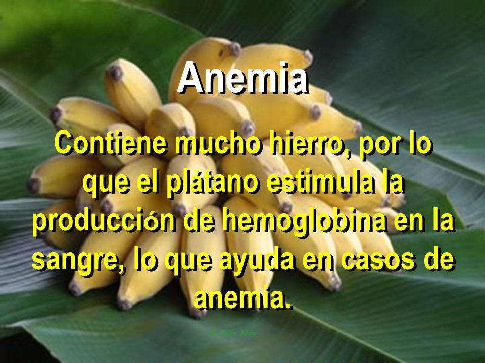 Anemia Contiene mucho hierro, por lo que el plátano estimula la producción de hemoglobina en la sangre, lo que ayuda en casos de anemia.