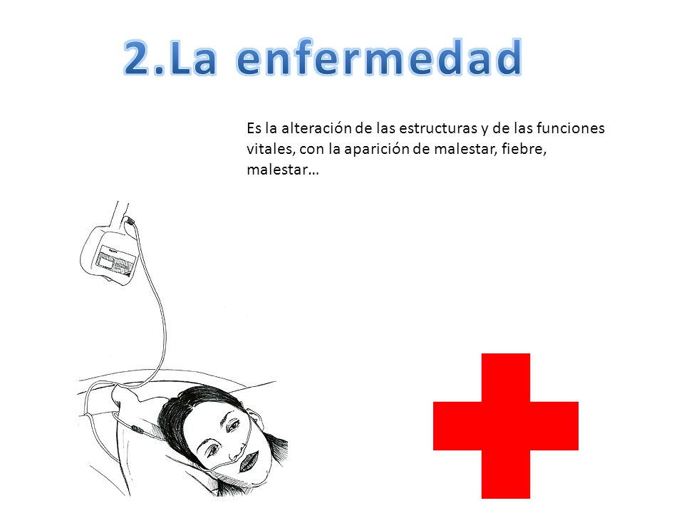 2.La enfermedad Es la alteración de las estructuras y de las funciones vitales, con la aparición de malestar, fiebre, malestar…