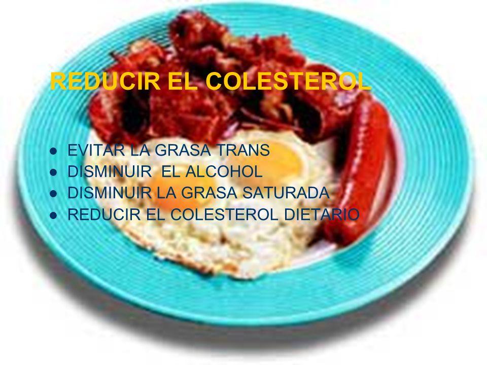 REDUCIR EL COLESTEROL EVITAR LA GRASA TRANS DISMINUIR EL ALCOHOL