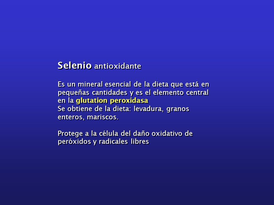 Selenio antioxidante Es un mineral esencial de la dieta que está en pequeñas cantidades y es el elemento central en la glutation peroxidasa.