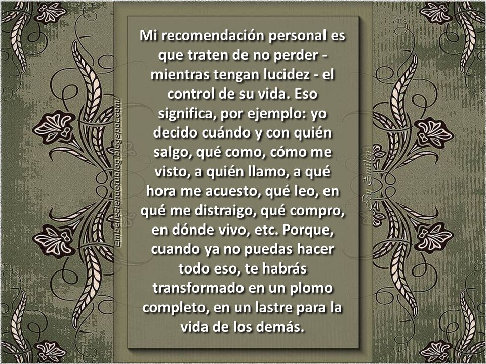 Mi recomendación personal es que traten de no perder - mientras tengan lucidez - el control de su vida.