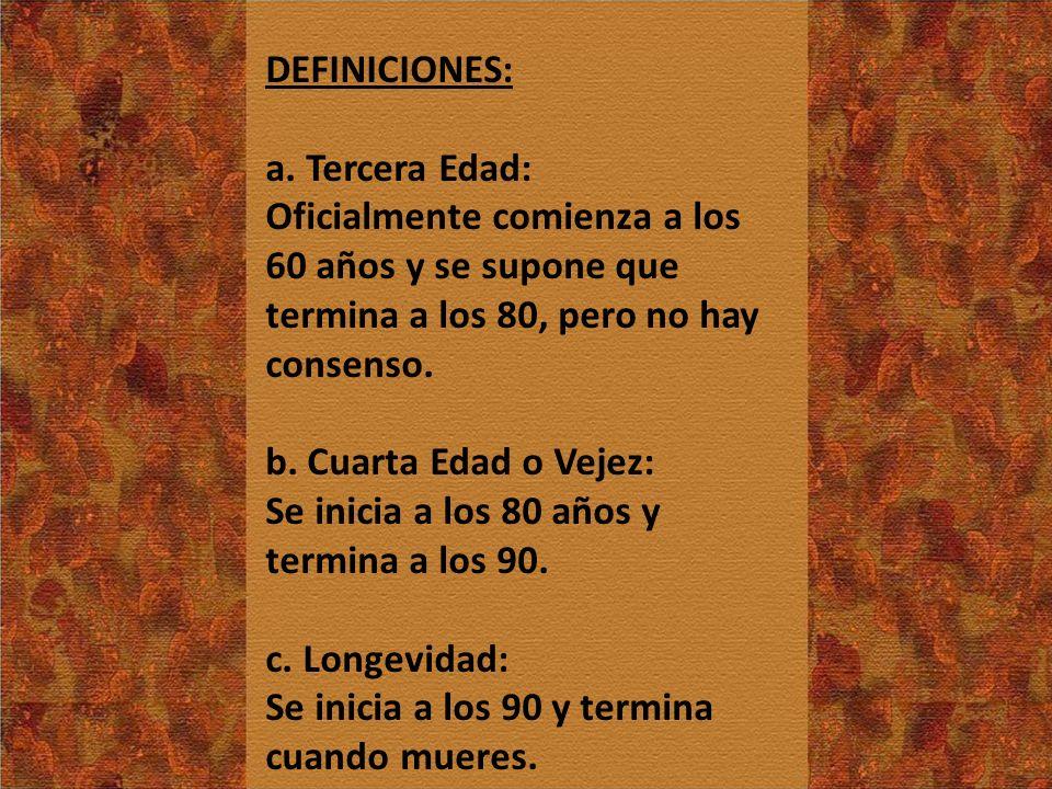 DEFINICIONES: a. Tercera Edad: Oficialmente comienza a los 60 años y se supone que termina a los 80, pero no hay consenso.