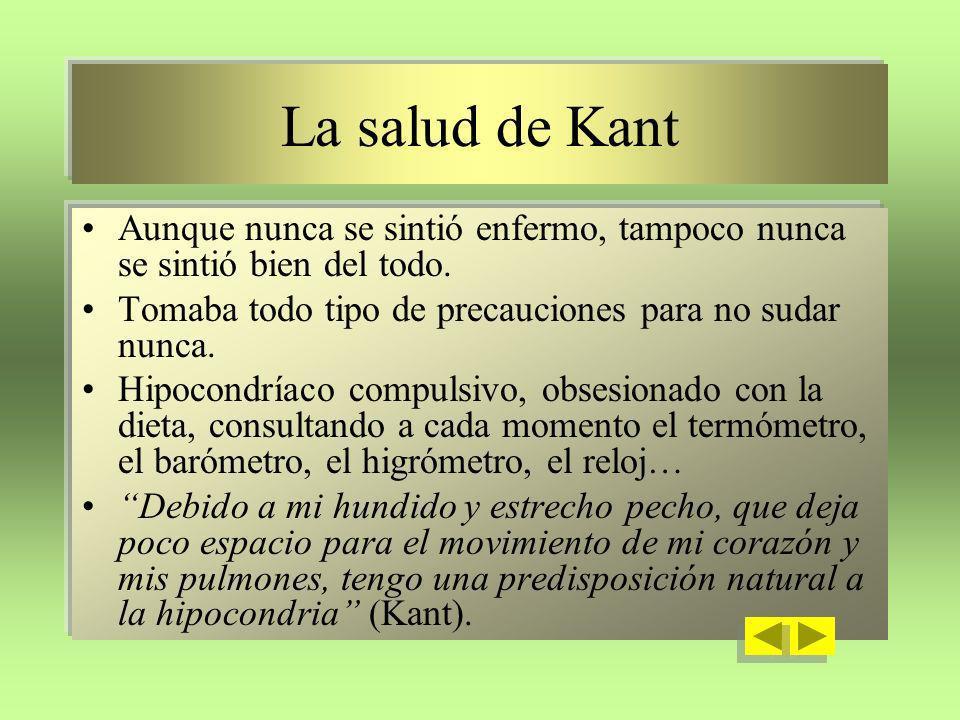 La salud de Kant Aunque nunca se sintió enfermo, tampoco nunca se sintió bien del todo. Tomaba todo tipo de precauciones para no sudar nunca.
