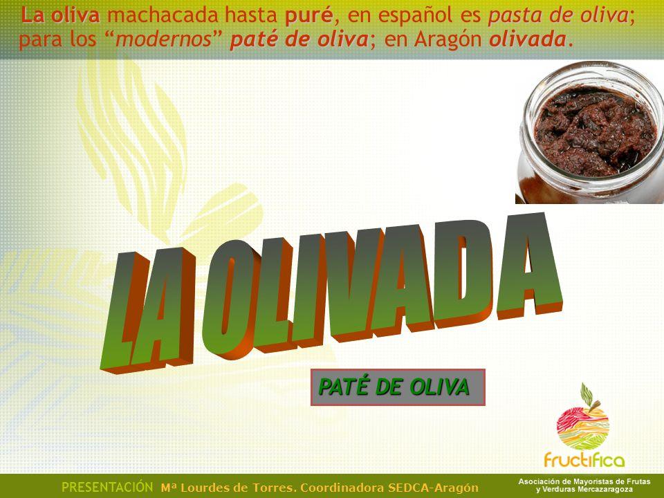 La oliva machacada hasta puré, en español es pasta de oliva; para los modernos paté de oliva; en Aragón olivada.