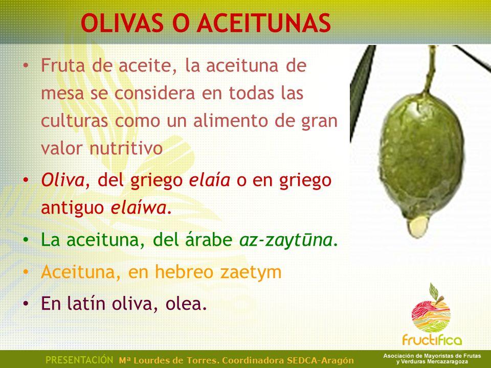 OLIVAS O ACEITUNAS Fruta de aceite, la aceituna de mesa se considera en todas las culturas como un alimento de gran valor nutritivo.