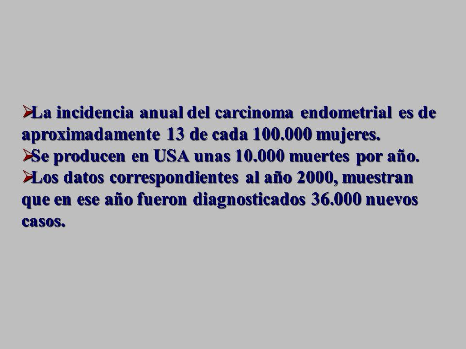La incidencia anual del carcinoma endometrial es de aproximadamente 13 de cada 100.000 mujeres.