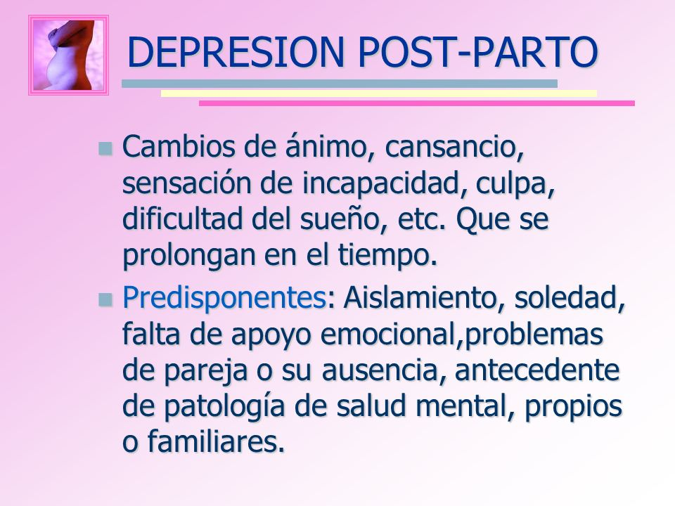 DEPRESION POST-PARTO Cambios de ánimo, cansancio, sensación de incapacidad, culpa, dificultad del sueño, etc. Que se prolongan en el tiempo.