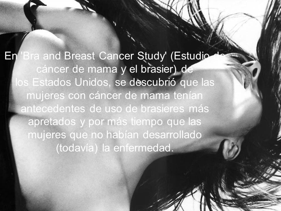 En Bra and Breast Cancer Study (Estudio de cáncer de mama y el brasier) de los Estados Unidos, se descubrió que las mujeres con cáncer de mama tenían antecedentes de uso de brasieres más apretados y por más tiempo que las mujeres que no habían desarrollado (todavía) la enfermedad.