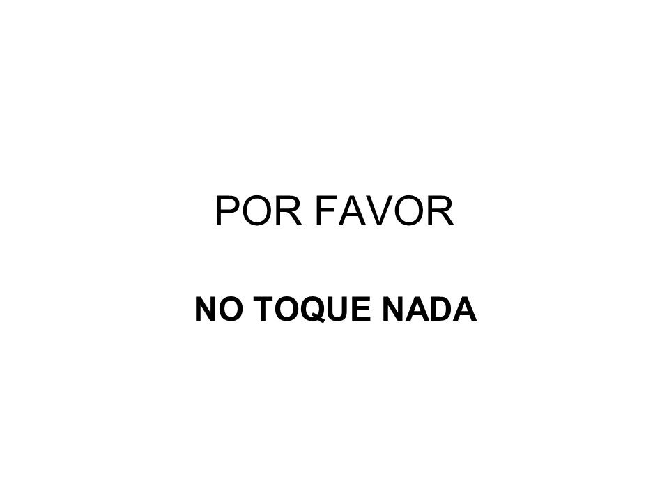 POR FAVOR NO TOQUE NADA