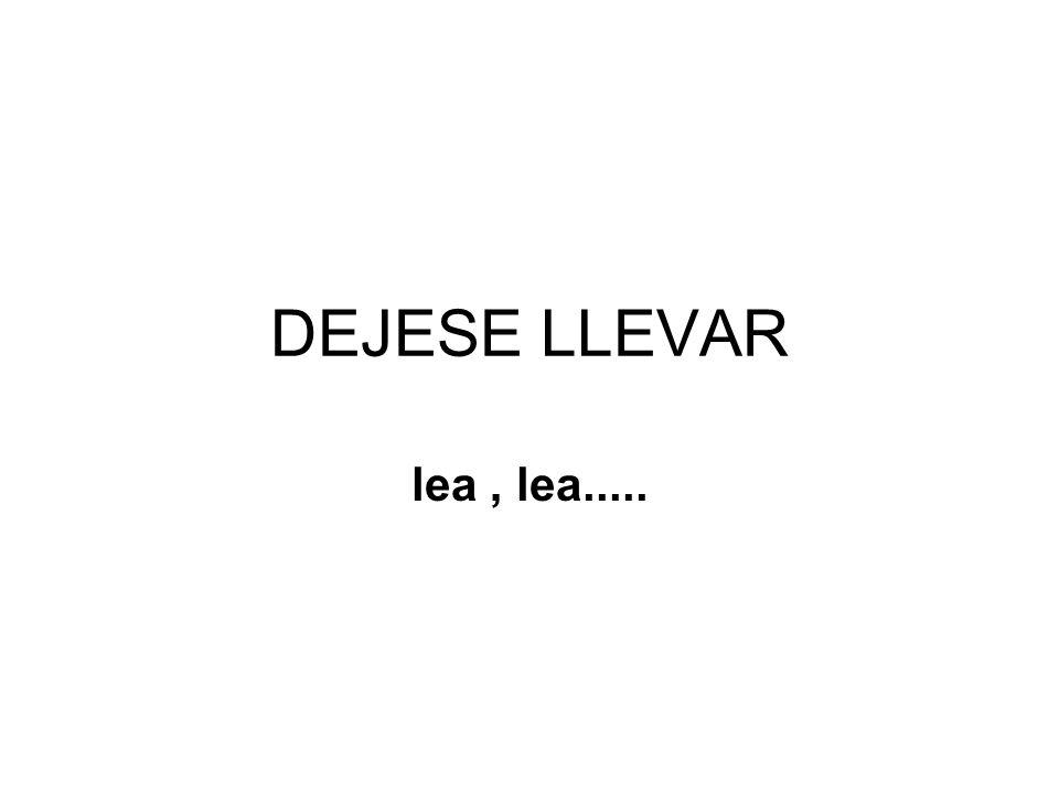DEJESE LLEVAR lea , lea.....