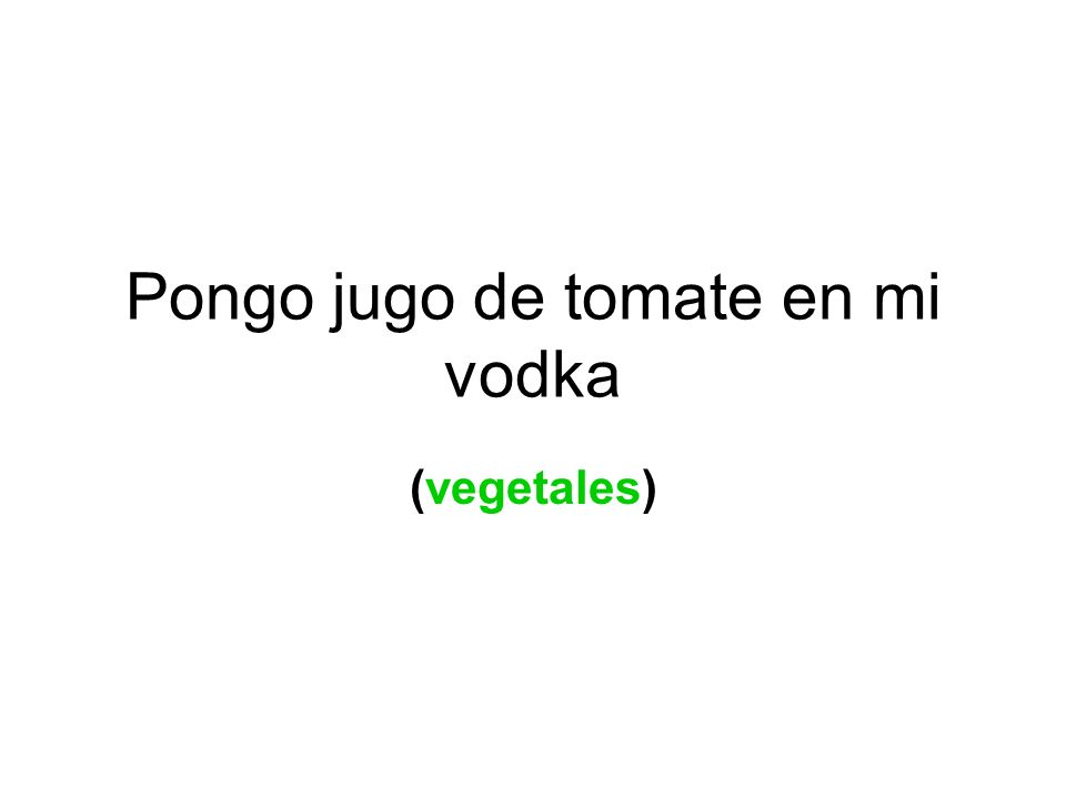 Pongo jugo de tomate en mi vodka