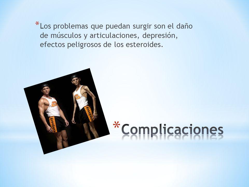 Los problemas que puedan surgir son el daño de músculos y articulaciones, depresión, efectos peligrosos de los esteroides.