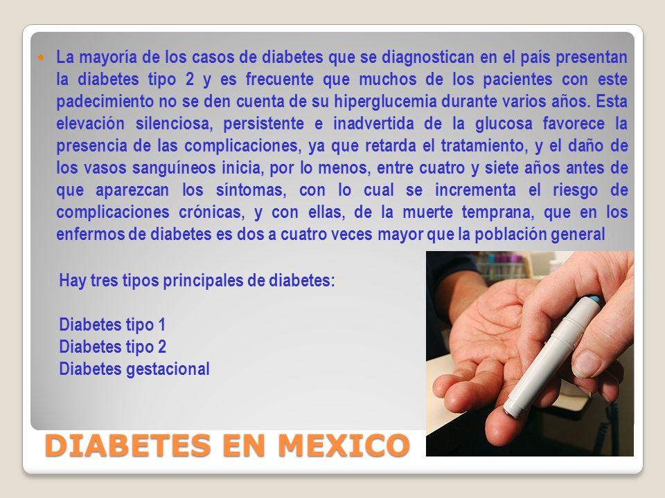 La mayoría de los casos de diabetes que se diagnostican en el país presentan la diabetes tipo 2 y es frecuente que muchos de los pacientes con este padecimiento no se den cuenta de su hiperglucemia durante varios años. Esta elevación silenciosa, persistente e inadvertida de la glucosa favorece la presencia de las complicaciones, ya que retarda el tratamiento, y el daño de los vasos sanguíneos inicia, por lo menos, entre cuatro y siete años antes de que aparezcan los síntomas, con lo cual se incrementa el riesgo de complicaciones crónicas, y con ellas, de la muerte temprana, que en los enfermos de diabetes es dos a cuatro veces mayor que la población general