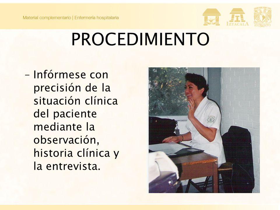 PROCEDIMIENTO Infórmese con precisión de la situación clínica del paciente mediante la observación, historia clínica y la entrevista.