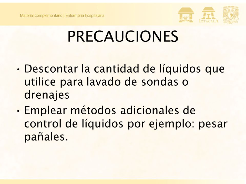 PRECAUCIONES Descontar la cantidad de líquidos que utilice para lavado de sondas o drenajes.