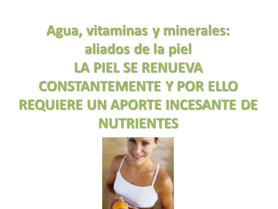 Agua, vitaminas y minerales: aliados de la piel LA PIEL SE RENUEVA CONSTANTEMENTE Y POR ELLO REQUIERE UN APORTE INCESANTE DE NUTRIENTES