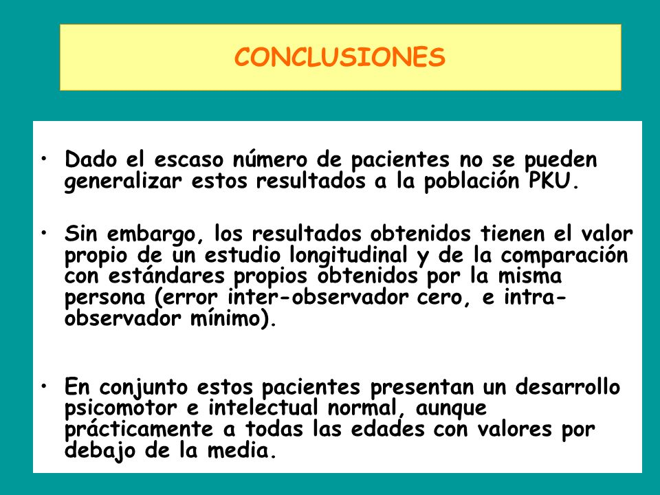 CONCLUSIONES Dado el escaso número de pacientes no se pueden generalizar estos resultados a la población PKU.