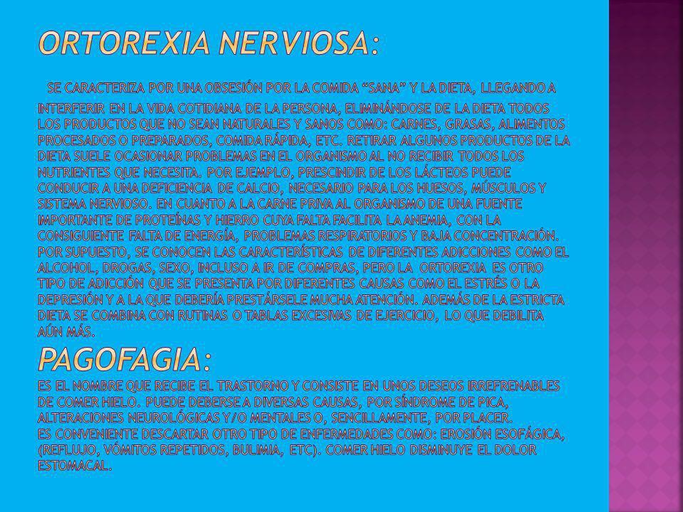 Ortorexia nerviosa: Se caracteriza por una obsesión por la comida sana y la dieta, llegando a interferir en la vida cotidiana de la persona, eliminándose de la dieta todos los productos que no sean naturales y sanos como: carnes, grasas, alimentos procesados o preparados, comida rápida, etc.