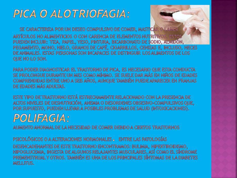 Pica o Alotriofagia: Se caracteriza por un deseo compulsivo de comer, masticar o lamer artículos no alimenticios o con carencia de elementos nutritivos.
