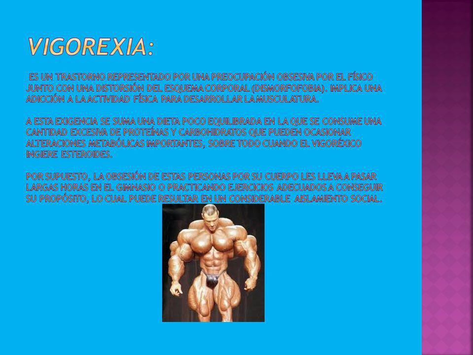 Vigorexia: Es un trastorno representado por una preocupación obsesiva por el físico junto con una distorsión del esquema corporal (dismorfofobia).