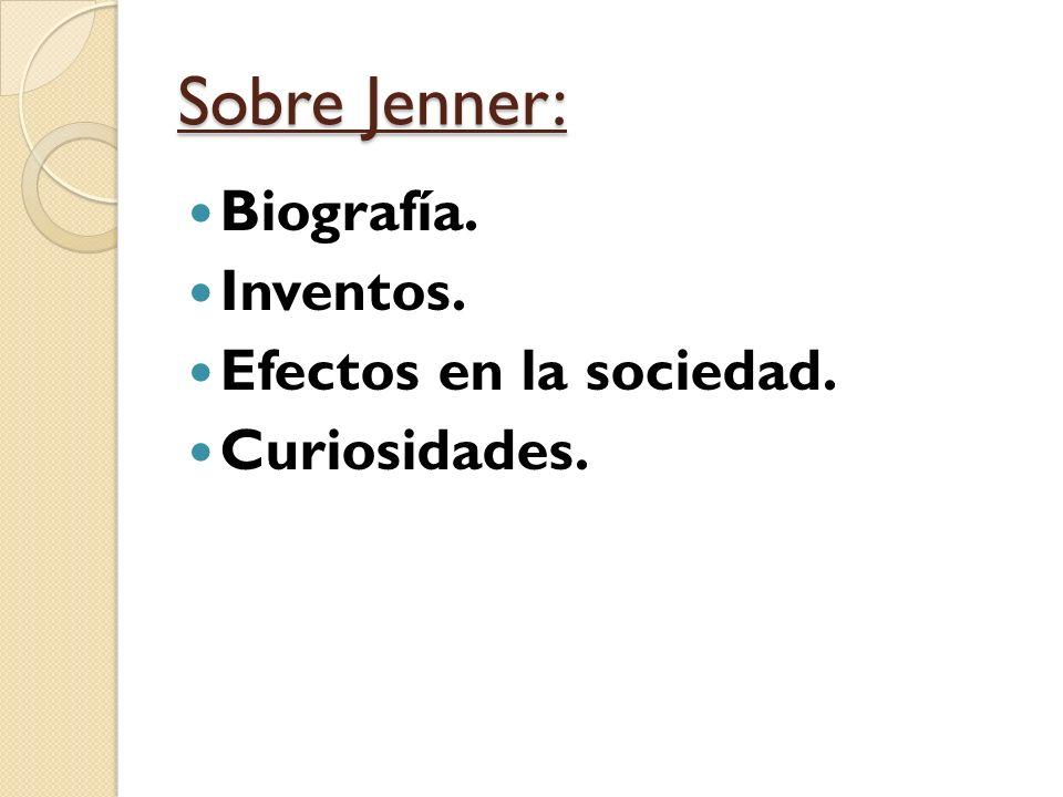 Sobre Jenner: Biografía. Inventos. Efectos en la sociedad.