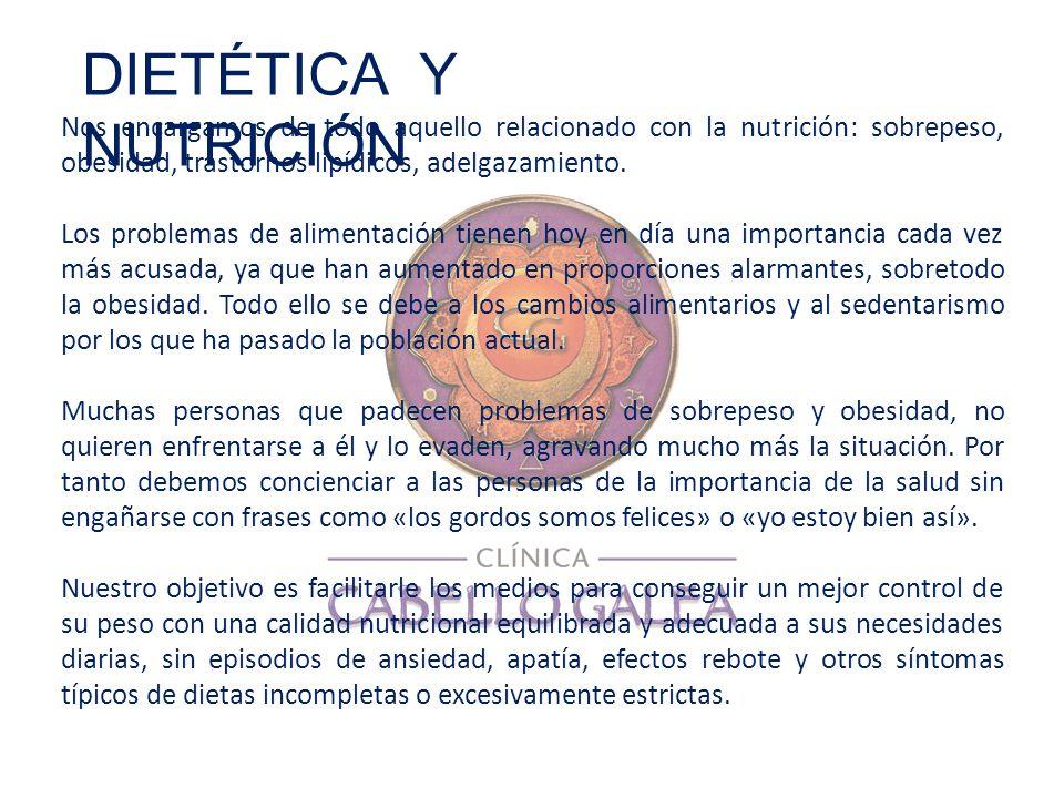DIETÉTICA Y NUTRICIÓN Nos encargamos de todo aquello relacionado con la nutrición: sobrepeso, obesidad, trastornos lipídicos, adelgazamiento.