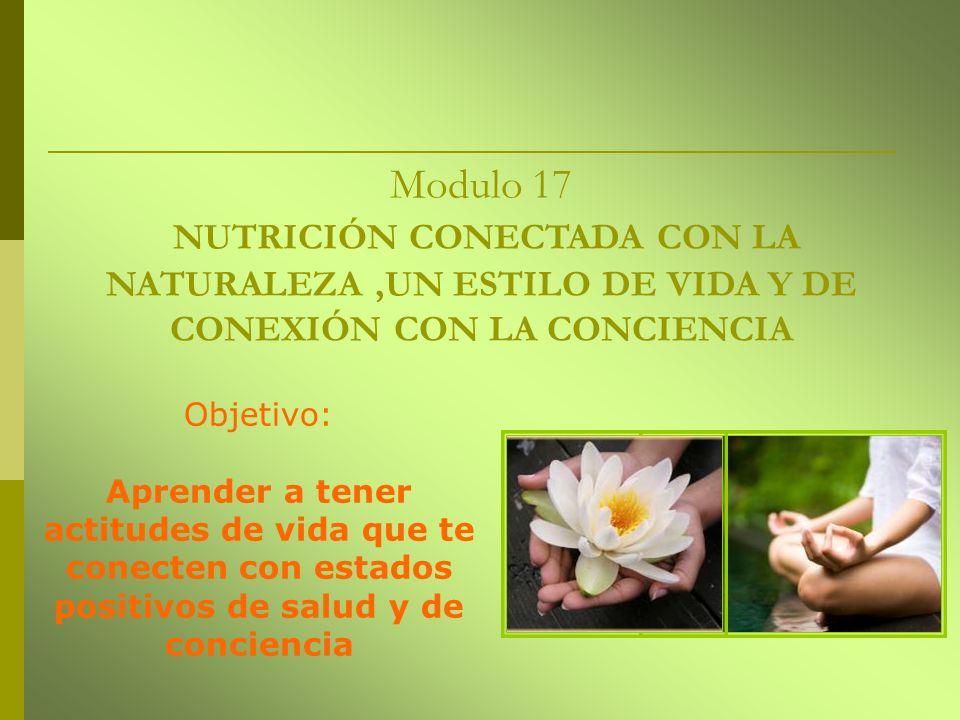 Modulo 17 NUTRICIÓN CONECTADA CON LA NATURALEZA ,UN ESTILO DE VIDA Y DE CONEXIÓN CON LA CONCIENCIA